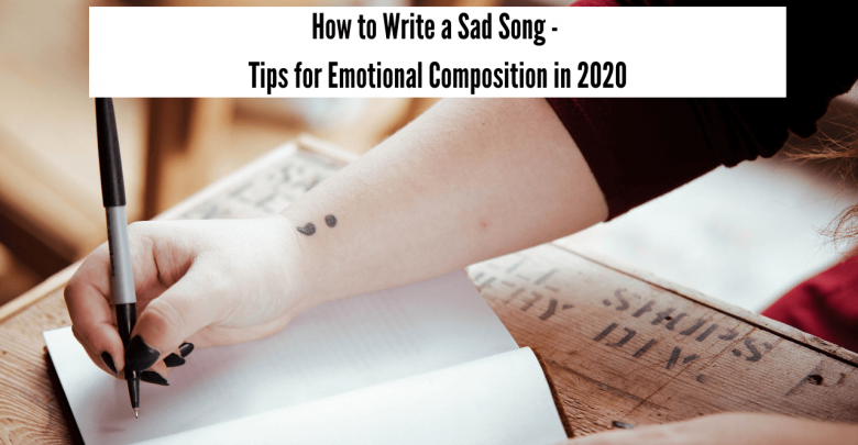 How to write a sad song - Tips for emotional composition in 2020